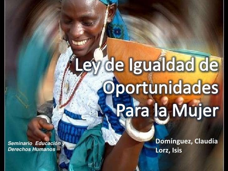 Ley de Igualdad de Oportunidades <br />Para la Mujer<br />Domínguez, Claudia<br />Lorz, Isis<br />Seminario  Educación y <...