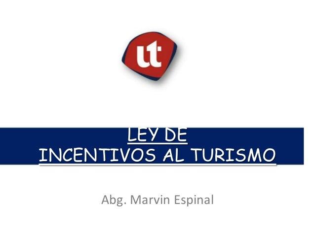 LEY DE INCENTIVOS AL TURISMO Tema: Nombre o descripción. Abg. Marvin Espinal