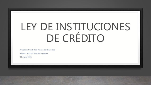 LEY DE INSTITUCIONES DE CRÉDITO Profesora: Trinidad del Rosario Cárdenas Díaz Alumno: Rodolfo González Figueroa 11 marzo 2...