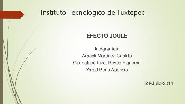 Instituto Tecnológico de Tuxtepec EFECTO JOULE Integrantes: Araceli Martínez Castillo Guadalupe Lizet Reyes Figueroa Yared...