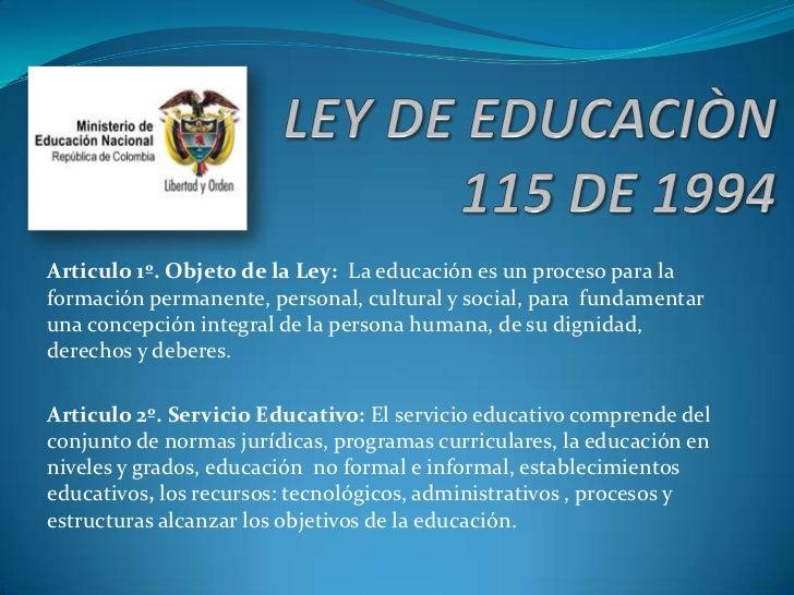 Articulo 1º. Objeto de la Ley: La educación es un proceso para laformación permanente, personal, cultural y social, para f...