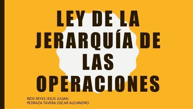 LEY DE LA JERARQUÍA DE LAS OPERACIONESRIOS REYES JESUS JULIAN PEDRAZA TAVERA OSCAR ALEJANDRO