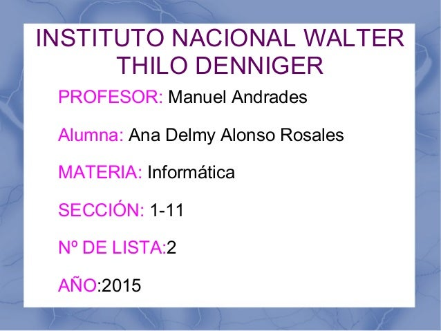 INSTITUTO NACIONAL WALTER THILO DENNIGER PROFESOR: Manuel Andrades Alumna: Ana Delmy Alonso Rosales MATERIA: Informática S...