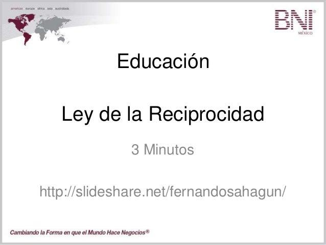 Educación 3 Minutos http://slideshare.net/fernandosahagun/ Ley de la Reciprocidad