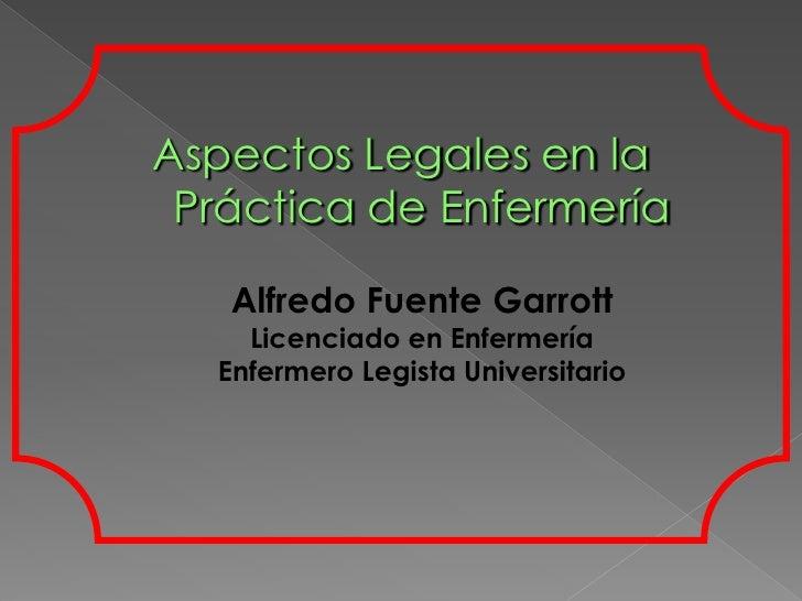 Aspectos Legales en la  Práctica de Enfermería     Alfredo Fuente Garrott     Licenciado en Enfermería   Enfermero Legista...