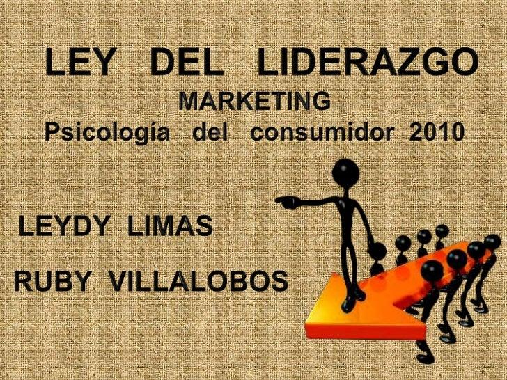 LEY   DEL   LIDERAZGO<br />MARKETING<br />Psicología   del   consumidor  2010<br />LEYDY  LIMAS<br />RUBY  VILLALOBOS<br />