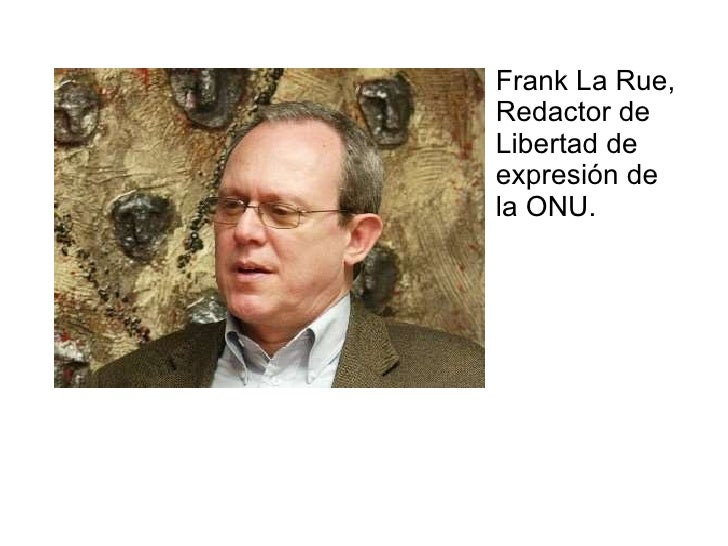 <ul><li>Frank La Rue, Redactor de Libertad de expresión de la ONU.  </li></ul>
