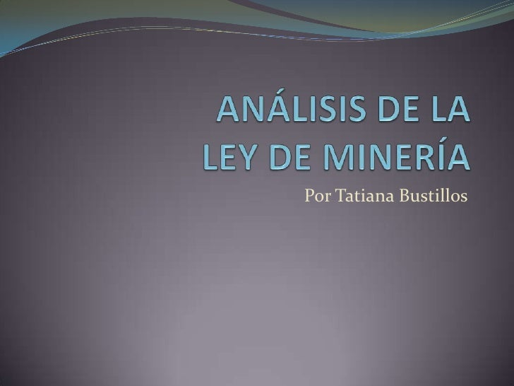 ANÁLISIS DE LALEY DE MINERÍA<br />Por Tatiana Bustillos<br />