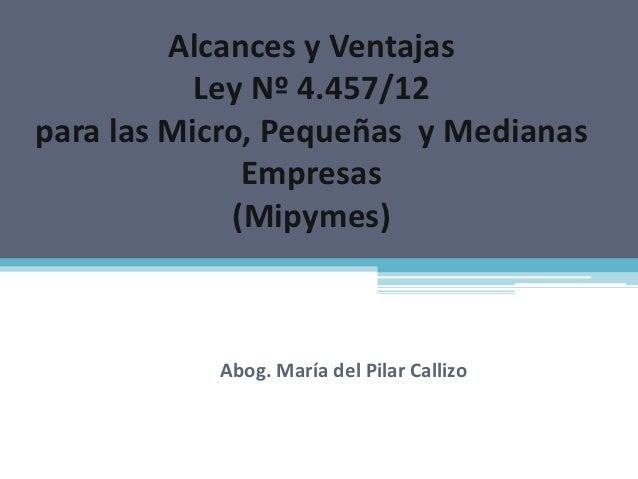 Alcances y Ventajas           Ley Nº 4.457/12para las Micro, Pequeñas y Medianas              Empresas             (Mipyme...