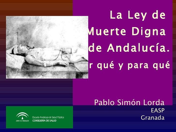 La Ley de  Muerte Digna  de Andalucía. Por qué y para qué   Pablo Simón Lorda EASP Granada