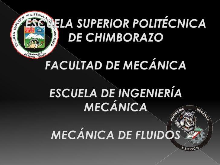 ESCUELA SUPERIOR POLITÉCNICA DE CHIMBORAZOFACULTAD DE MECÁNICAESCUELA DE INGENIERÍA MECÁNICAMECÁNICA DE FLUIDOS<br />
