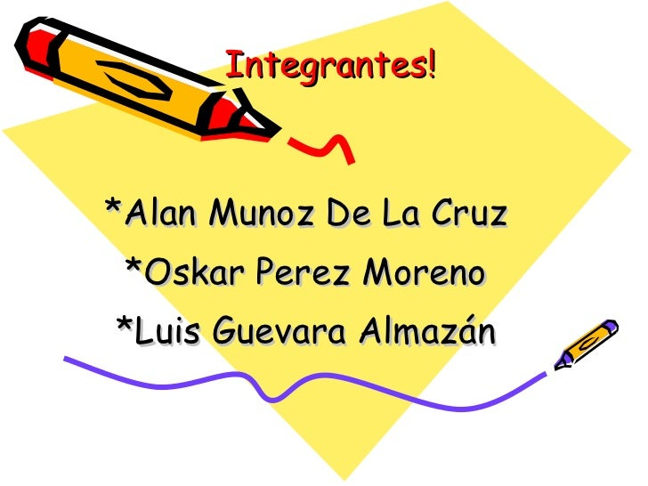 Integrantes! *Alan Munoz De La Cruz *Oskar Perez Moreno *Luis Guevara Almazán