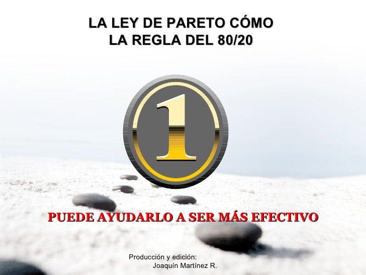 Producción y edición:  Joaquín Martínez R. LA LEY DE PARETO CÓMO  LA REGLA DEL 80/20  PUEDE AYUDARLO A SER MÁS EFECTIVO