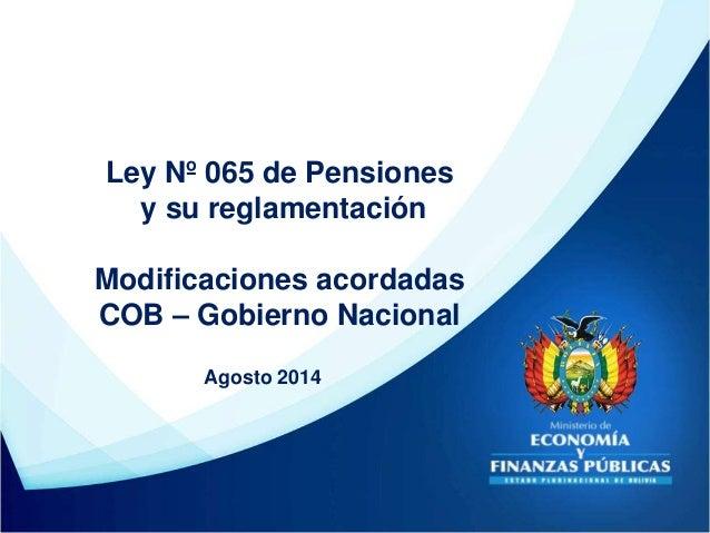 Ley Nº 065 de Pensiones y su reglamentación Modificaciones acordadas COB – Gobierno Nacional Agosto 2014