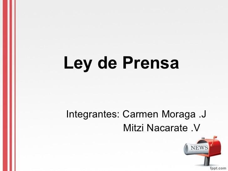 Ley de Prensa Integrantes: Carmen Moraga .J Mitzi Nacarate .V