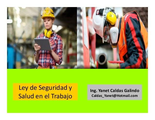 Ley N° 29783- Ley de la seguridad y salud en el trabajo Ing. Yanet Caldas Galindo CIP: 115456 Caldas_Yanet@Hotmail.com
