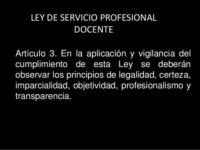 LEY DE SERVICIO PROFESIONALDOCENTEArtículo 3. En la aplicación y vigilancia delcumplimiento de esta Ley se deberánobservar...
