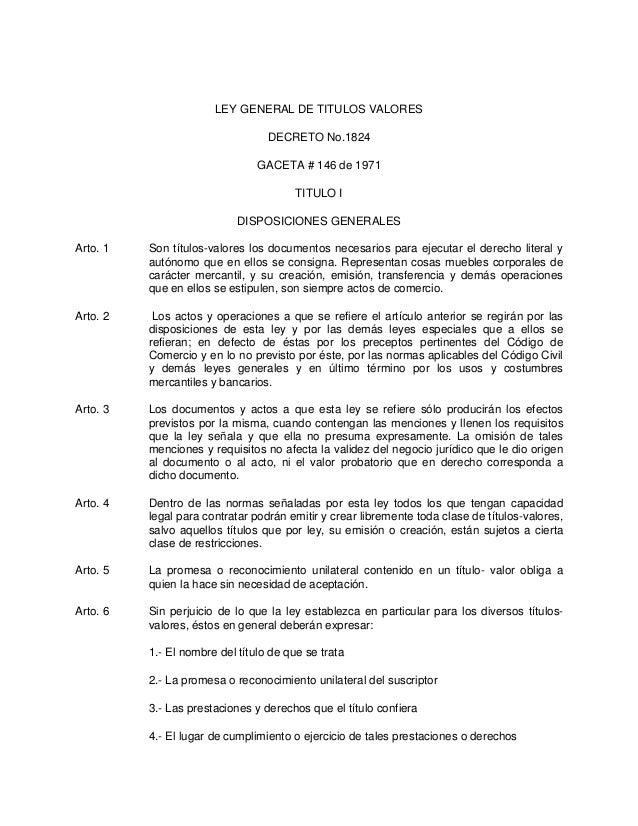 LEY GENERAL DE TITULOS VALORES DECRETO No.1824 GACETA # 146 de 1971 TITULO I DISPOSICIONES GENERALES Arto. 1  Son títulos-...