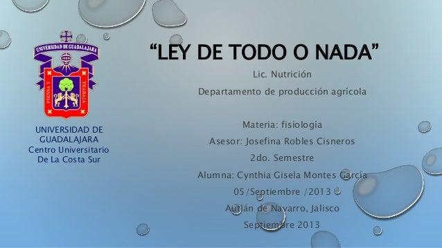"""""""LEY DE TODO O NADA""""  Lic. Nutrición  Departamento de producción agrícola  Materia: fisiología  Asesor: Josefina Robles Ci..."""