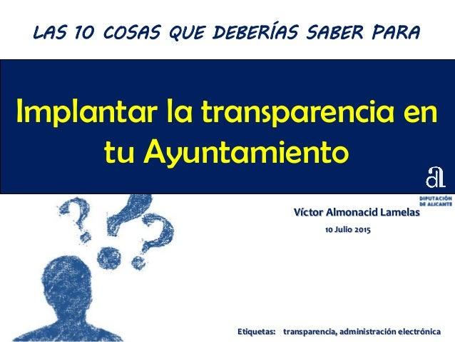 Implantar la transparencia en tu Ayuntamiento Víctor Almonacid Lamelas 10 Julio 2015 LAS 10 COSAS QUE DEBERÍAS SABER PARA ...