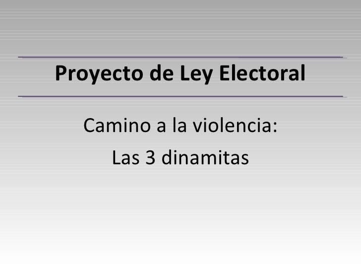 Proyecto de Ley Electoral    Camino a la violencia:     Las 3 dinamitas