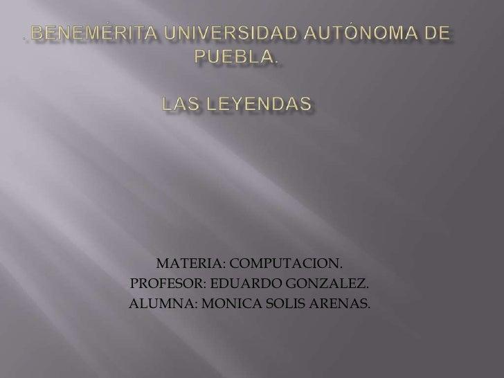 . Benemérita Universidad Autónoma De Puebla.Las leyendas<br />MATERIA: COMPUTACION.<br />PROFESOR: EDUARDO GONZALEZ.<br />...