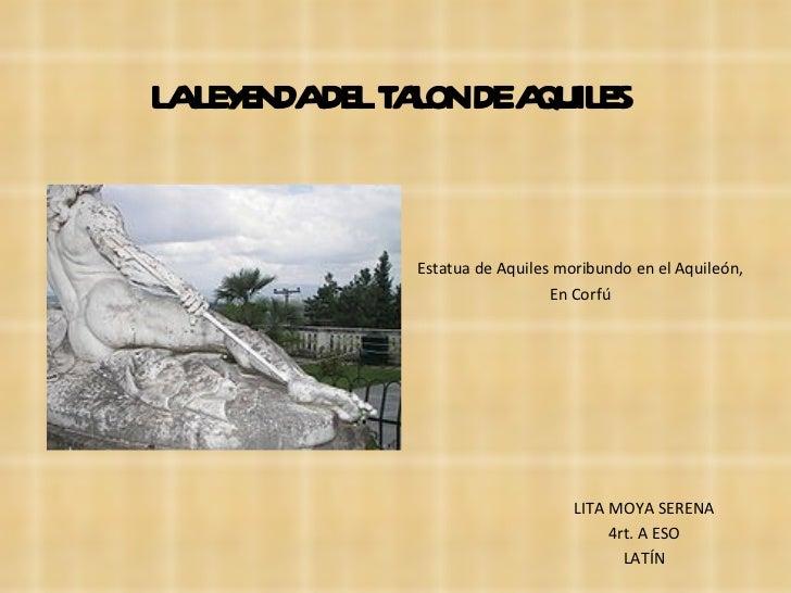 LA LEYENDA DEL TALON DE AQUILES Estatua de Aquiles moribundo en el Aquileón, En Corfú LITA MOYA SERENA 4rt. A ESO LATÍN