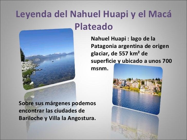 Leyenda del Nahuel Huapi y el Macá Plateado Sobre sus márgenes podemos encontrar las ciudades de Bariloche y Villa la Ango...