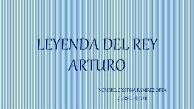 LEYENDA DEL REY ARTURO NOMBRE: CRISTINA RAMÍREZ ORTA CURSO: 1ºBTO B
