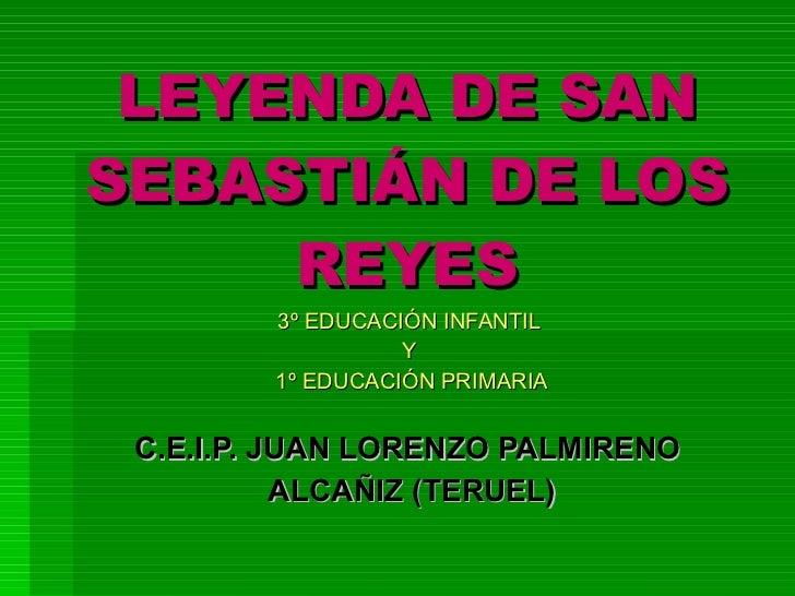 LEYENDA DE SAN SEBASTIÁN DE LOS REYES 3º EDUCACIÓN INFANTIL  Y  1º EDUCACIÓN PRIMARIA C.E.I.P. JUAN LORENZO PALMIRENO  ALC...