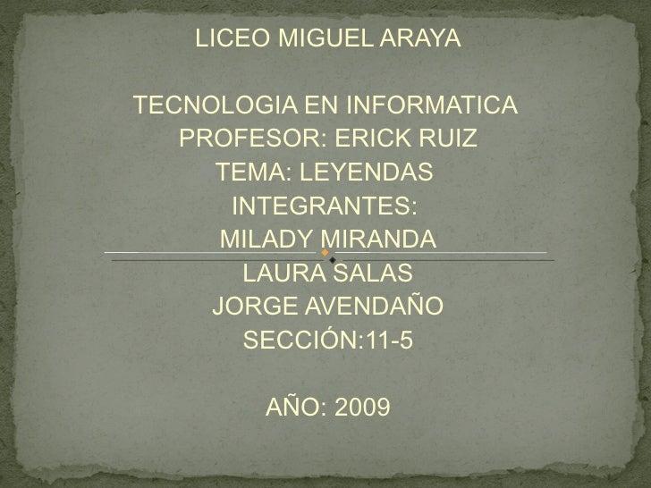 LICEO MIGUEL ARAYA TECNOLOGIA EN INFORMATICA  PROFESOR: ERICK RUIZ TEMA: LEYENDAS  INTEGRANTES:  MILADY MIRANDA LAURA SALA...