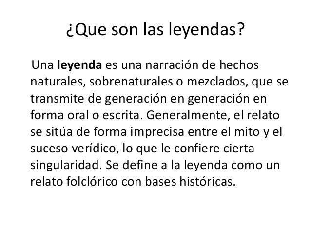 ¿Que son las leyendas? Una leyenda es una narración de hechos naturales, sobrenaturales o mezclados, que se transmite de g...