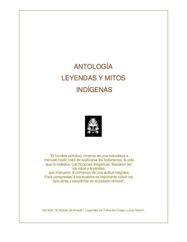 """ANTOLOGÍALEYENDAS Y MITOSINDÍGENASRecopilación Ser Indígena""""El hombre primitivo, inmerso en una naturaleza amenudo hostil,..."""