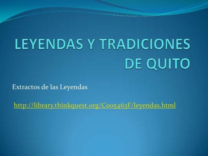 LEYENDAS Y TRADICIONES DE QUITO<br />Extractos de las Leyendas<br />http://library.thinkquest.org/C005463F/leyendas.html<b...