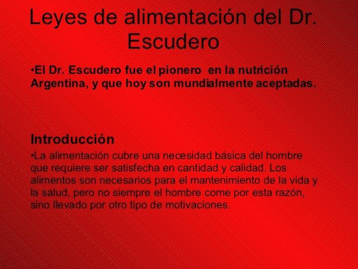 Leyes de alimentación del Dr. Escudero <ul><li>El Dr. Escudero fue el pionero  en la nutrición Argentina, y que hoy son mu...
