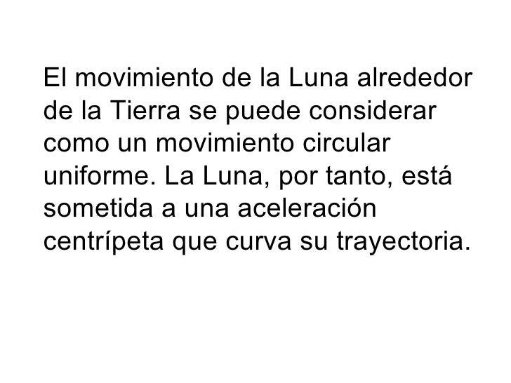 <ul><li>El movimiento de la Luna alrededor de la Tierra se puede considerar como un movimiento circular uniforme. La Luna,...