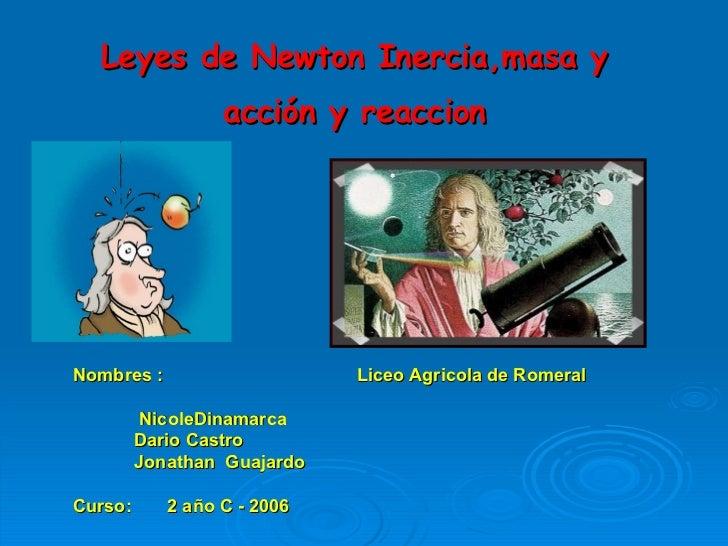 Leyes de Newton Inercia,masa y  acción y reaccion   Nombres :  Liceo Agricola de Romeral  NicoleDinamarca Dario Castro Jon...