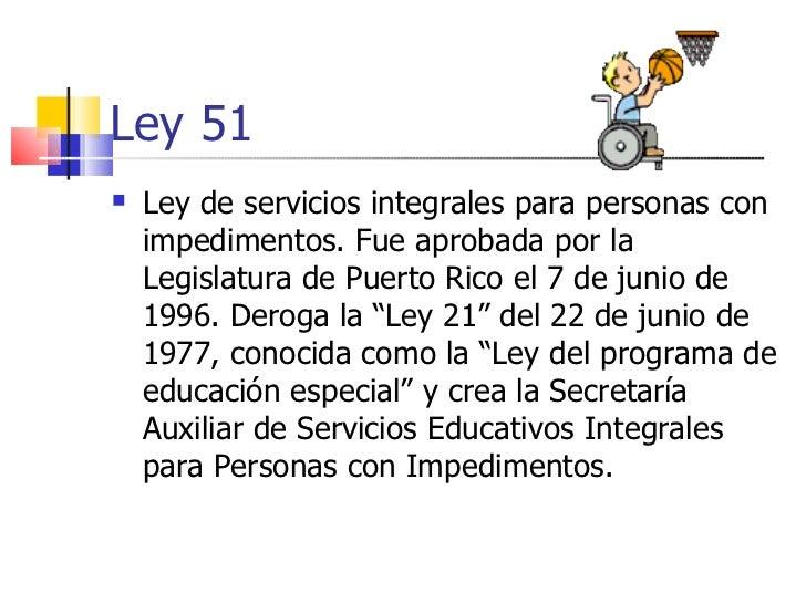 Ley 51 <ul><li>Ley de servicios integrales para personas con impedimentos. Fue aprobada por la Legislatura de Puerto Rico ...