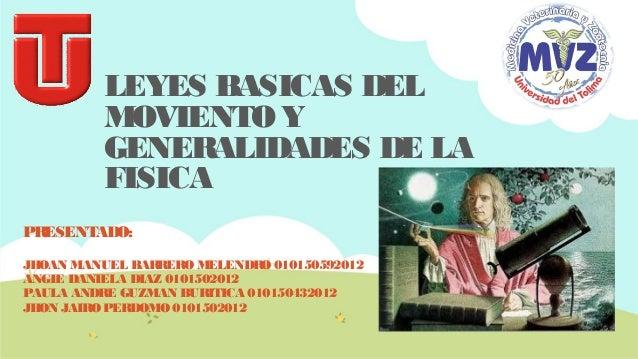 LEYES BASICAS DEL MOVIENTO Y GENERALIDADES DE LA FISICA PR ESENTADO: JHOAN MANUEL BARRERO MELENDRO 010150592012 ANGIE DANI...