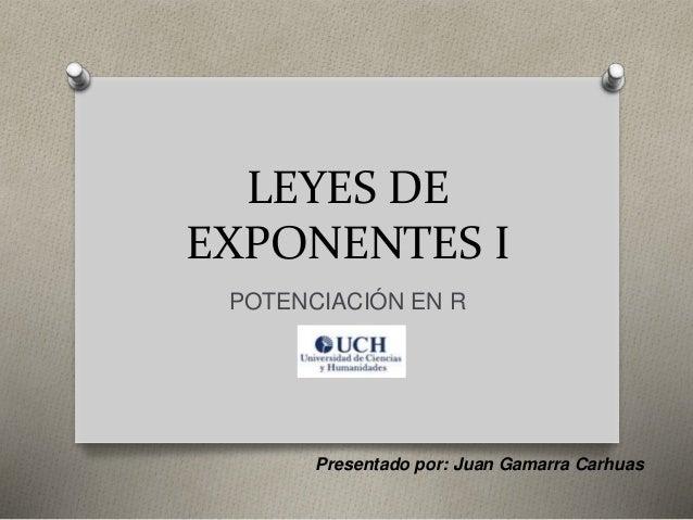 LEYES DE EXPONENTES I POTENCIACIÓN EN R Presentado por: Juan Gamarra Carhuas