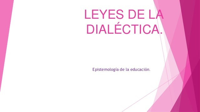 LEYES DE LA DIALÉCTICA. Epistemología de la educación.