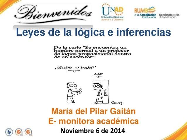 Leyes de la lógica e inferencias  María del Pilar Gaitán  E- monitora académica  Noviembre 6 de 2014