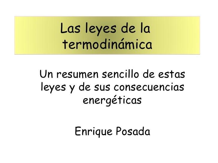 Un resumen sencillo de estas leyes y de sus consecuencias energéticas Enrique Posada Las leyes de la  termodinámica