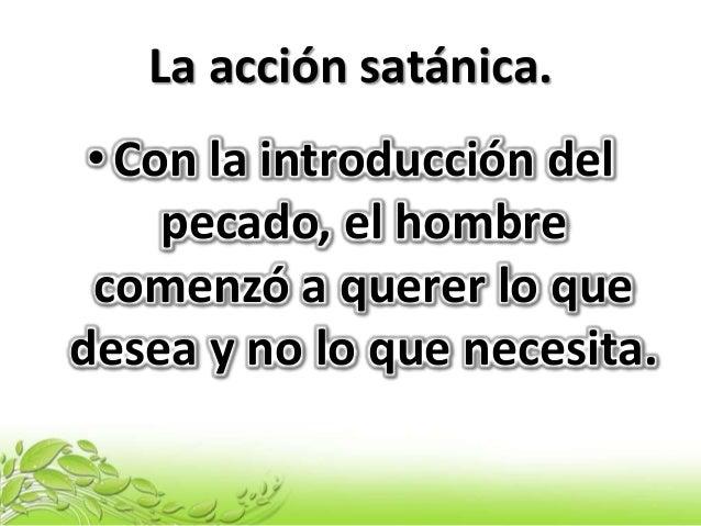 La acción satánica. •Con la introducción del pecado, el hombre comenzó a querer lo que desea y no lo que necesita.