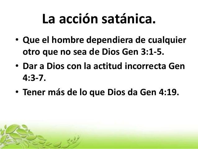 La acción satánica. • Que el hombre dependiera de cualquier otro que no sea de Dios Gen 3:1-5. • Dar a Dios con la actitud...