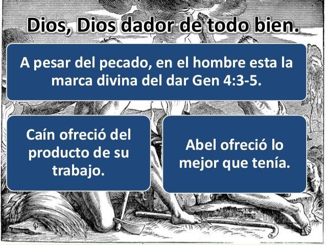 Dios, Dios dador de todo bien. A pesar del pecado, en el hombre esta la marca divina del dar Gen 4:3-5. Caín ofreció del p...