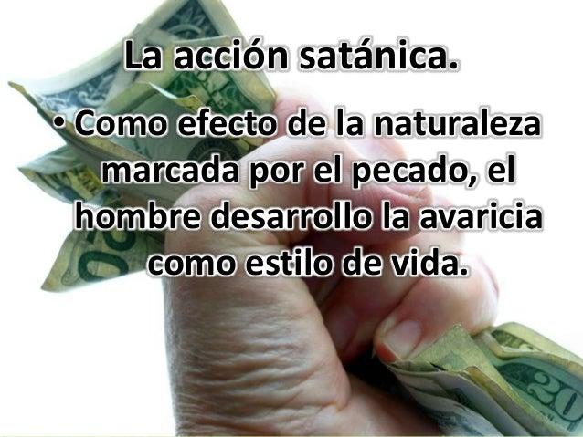 La acción satánica. • Como efecto de la naturaleza marcada por el pecado, el hombre desarrollo la avaricia como estilo de ...