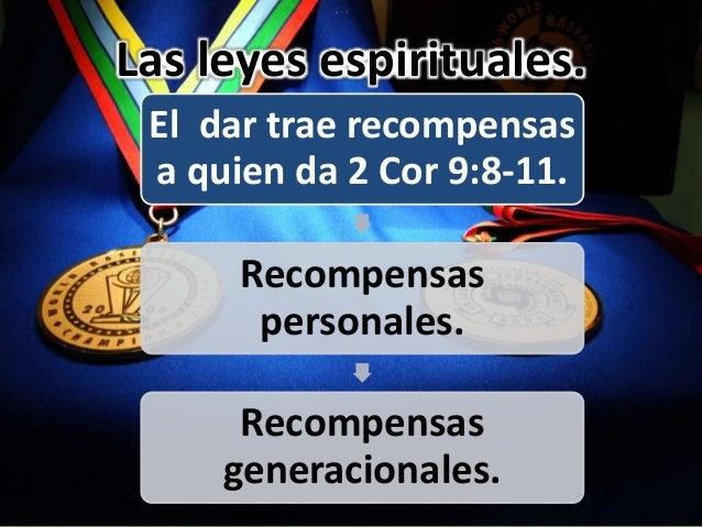 Las leyes espirituales. El dar trae recompensas a quien da 2 Cor 9:8-11. Recompensas personales. Recompensas generacionale...