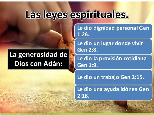 Las leyes espirituales. Le dio dignidad personal Gen 1:26. Le dio un lugar donde vivir Gen 2:8. Le dio la provisión cotidi...