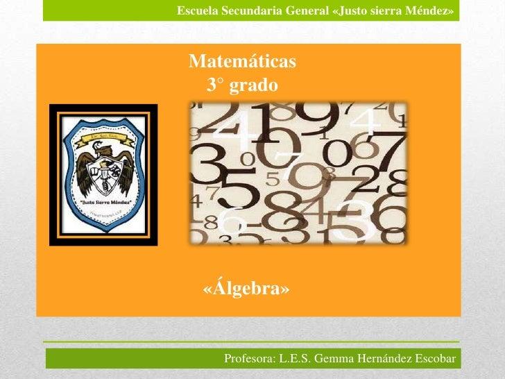 Escuela Secundaria General «Justo sierra Méndez» Matemáticas  3° grado    «Álgebra»        Profesora: L.E.S. Gemma Hernánd...